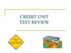 CREDIT UNIT TEST REVIEW CREDIT TEST REVIEW is