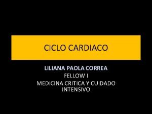 CICLO CARDIACO LILIANA PAOLA CORREA FELLOW I MEDICINA