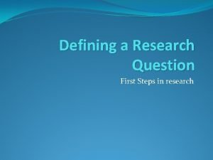 Defining a Research Question First Steps in research