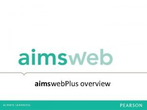aimsweb Plus overview Why aimsweb Plus Need for
