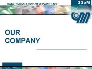 ELECTRONICS MECHANICS PLANT JSC OUR COMPANY Our Company