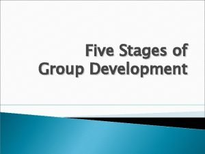 Five Stages of Group Development Objectives Learn about