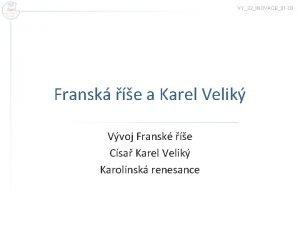VY32INOVACE01 03 Fransk e a Karel Velik Vvoj