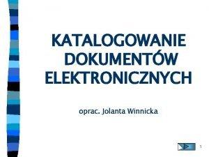 KATALOGOWANIE DOKUMENTW ELEKTRONICZNYCH oprac Jolanta Winnicka 1 DOKUMENT