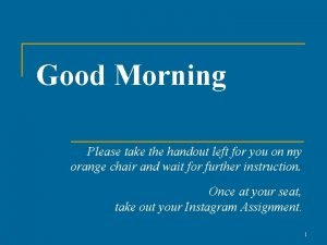 Good Morning Please take the handout left for