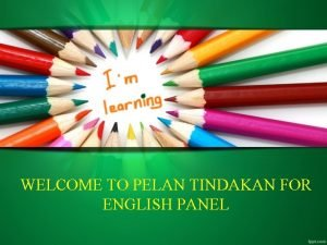 WELCOME TO PELAN TINDAKAN FOR ENGLISH PANEL MATLAMAT
