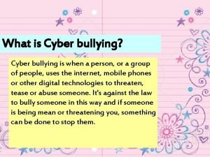 What is Cyber bullying Cyber bullying is when