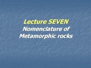 Lecture SEVEN Nomenclature of Metamorphic rocks Metamorphic Rocks