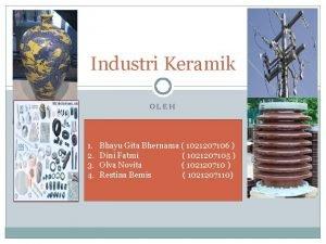 Industri Keramik OLEH 1 2 3 4 Bhayu