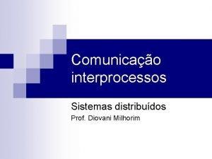 Comunicao interprocessos Sistemas distribudos Prof Diovani Milhorim Comunicao