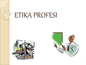 ETIKA PROFESI 1 PENGERTIAN DAN NILAI ETIKA Kata