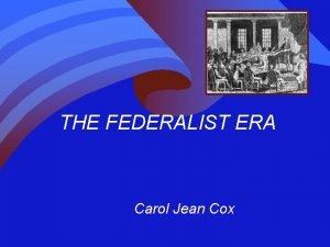 THE FEDERALIST ERA Carol Jean Cox FEDERALIST ERA