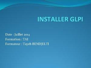 INSTALLER GLPI Date Juillet 2014 Formation TAI Formateur