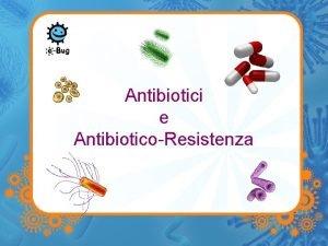 Antibiotici e AntibioticoResistenza Antibiotics Gli antibiotici sono farmaci