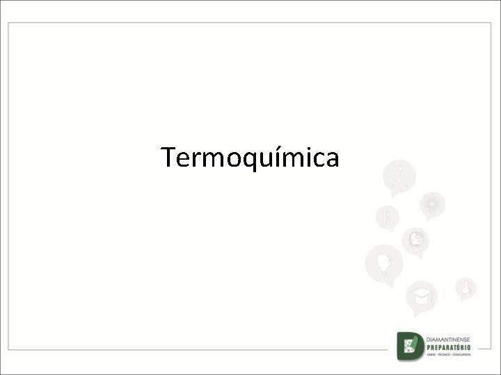 Termoqumica TERMOQUMICA A QUMICA DOS EFEITOS ENERGTICOS OS