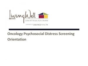 Oncology Psychosocial Distress Screening Orientation What is Distress