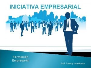 INICIATIVA EMPRESARIAL Formacin Empresarial Prof Francy Hernndez INICIATIVA