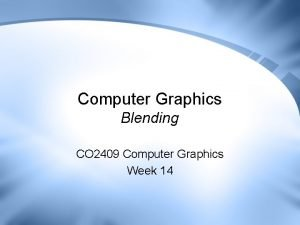 Computer Graphics Blending CO 2409 Computer Graphics Week