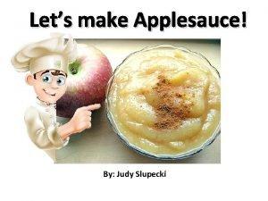 Lets make Applesauce By Judy Slupecki Lets get