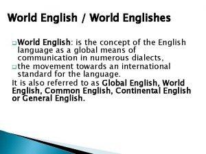 World English World Englishes q World English is