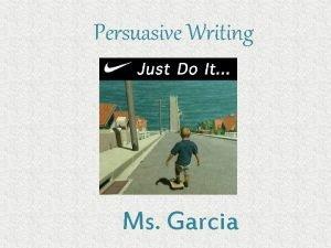 Persuasive Writing Ms Garcia Persuasive Writing Persuasive writing