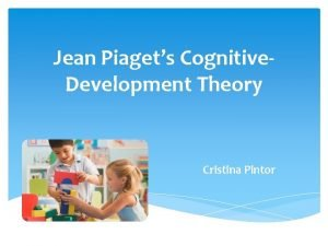 Jean Piagets Cognitive Development Theory Cristina Pintor Jean
