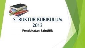 STRUKTUR KURIKULUM 2013 Pendekatan Saintifik PENGERTIAN PEMBELAJARAN PENDEKATAN