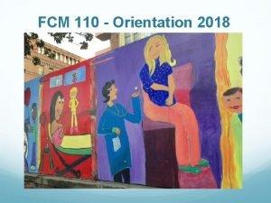 FCM 110 Orientation 2018 What is FCM 110