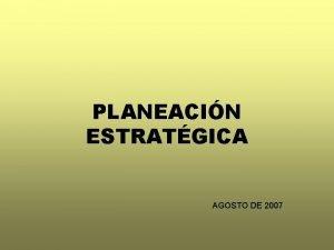 PLANEACIN ESTRATGICA AGOSTO DE 2007 PLANEACIN ESTRATGICA 1