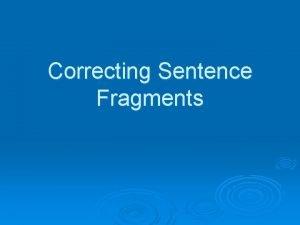 Correcting Sentence Fragments Correcting Sentence Fragments What is