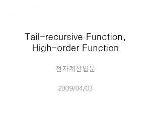 Tailrecursive Function Highorder Function 20090403 Tailrecursive Function 1