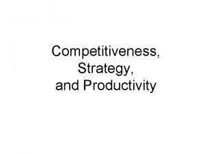 Competitiveness Strategy and Productivity Learning Objectives Define the