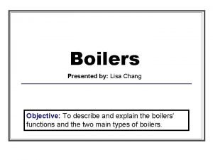 Boilers Presented by Lisa Chang Objective To describe
