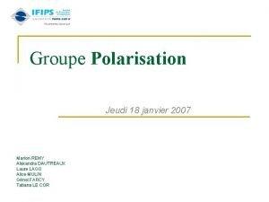 Groupe Polarisation Jeudi 18 janvier 2007 Marion REMY