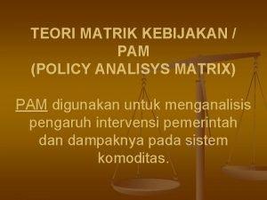 TEORI MATRIK KEBIJAKAN PAM POLICY ANALISYS MATRIX PAM