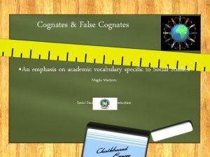 Cognates False Cognates An emphasis on academic vocabulary