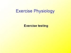 Exercise Physiology Exercise testing Aims of exercise testing