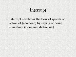 Interrupt Interrupt to break the flow of speech