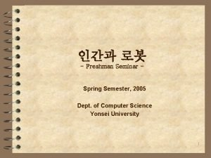 Freshman Seminar Spring Semester 2005 Dept of Computer