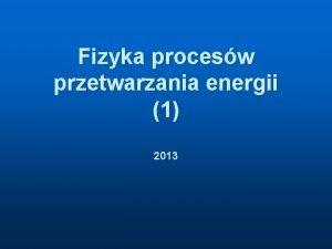 Fizyka procesw przetwarzania energii 1 2013 Fizyka procesw