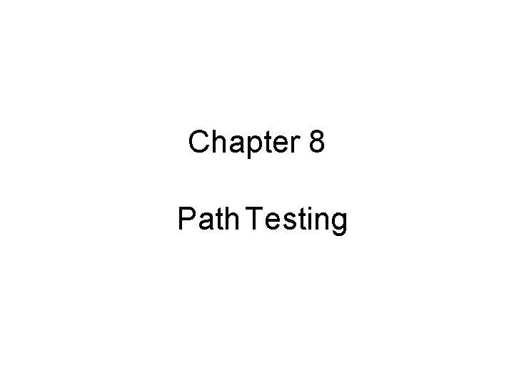 Chapter 8 Path Testing Path testing Path testing
