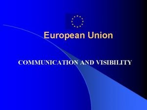 European Union COMMUNICATION AND VISIBILITY Importance of Visibility