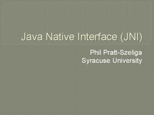 Java Native Interface JNI Phil PrattSzeliga Syracuse University