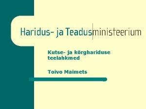 Kutse ja krghariduse teelahkmed Toivo Maimets Tasemeharidusssteemi protsessid