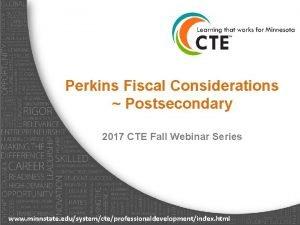 Perkins Fiscal Considerations Postsecondary 2017 CTE Fall Webinar