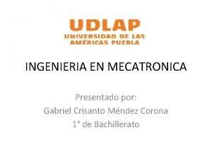 INGENIERIA EN MECATRONICA Presentado por Gabriel Crisanto Mndez