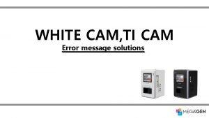 WHITE CAM TI CAM Error message solutions Error