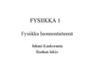 FYSIIKKA 1 Fysiikka luonnontieteen Juhani Kaukoranta Raahen lukio