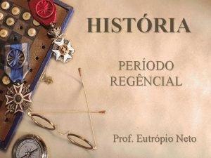 HISTRIA PERODO REGNCIAL Prof Eutrpio Neto BRASIL IMPRIO