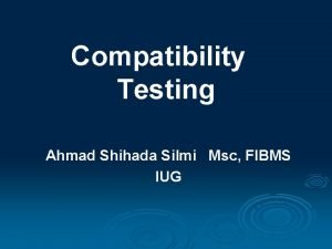 Compatibility Testing Ahmad Shihada Silmi Msc FIBMS IUG